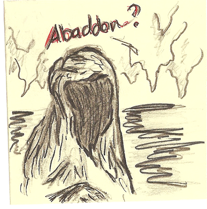 Not sure about this one, but I kept adding to it for several days . . . Abaddon is the name of a demon, that is about all I know
